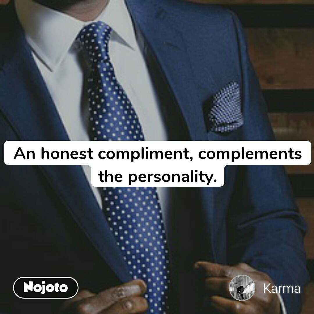 An honest compliment, complements the personality.