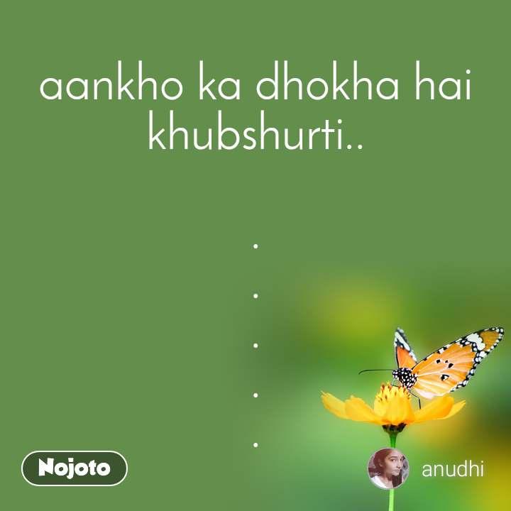 aankho ka dhokha hai khubshurti..  . . . . .