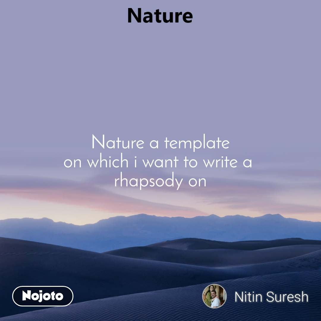Nature a template on which i want to write a  rhapsody on
