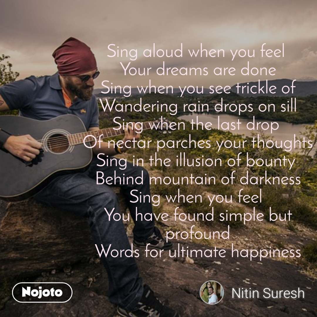 #OpenPoetry Sing aloud when you feel  Your dreams are done Sing when you see trickle of Wandering rain drops on sill Sing when the last drop  Of nectar parches your thoughts Sing in the illusion of bounty  Behind mountain of darkness Sing when you feel  You have found simple but profound Words for ultimate happiness