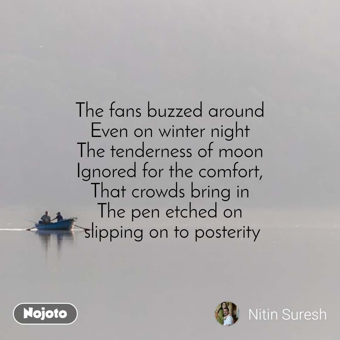 The fans buzzed around Even on winter night The tenderness of moon Ignored for the comfort, That crowds bring in The pen etched on  slipping on to posterity