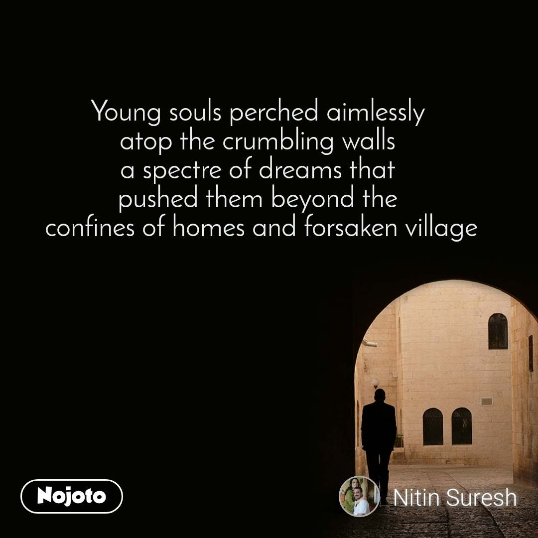 Young souls perched aimlessly  atop the crumbling walls  a spectre of dreams that  pushed them beyond the  confines of homes and forsaken village