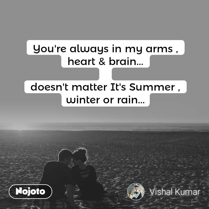 You're always in my arms , heart & brain...  doesn't matter It's Summer , winter or rain...