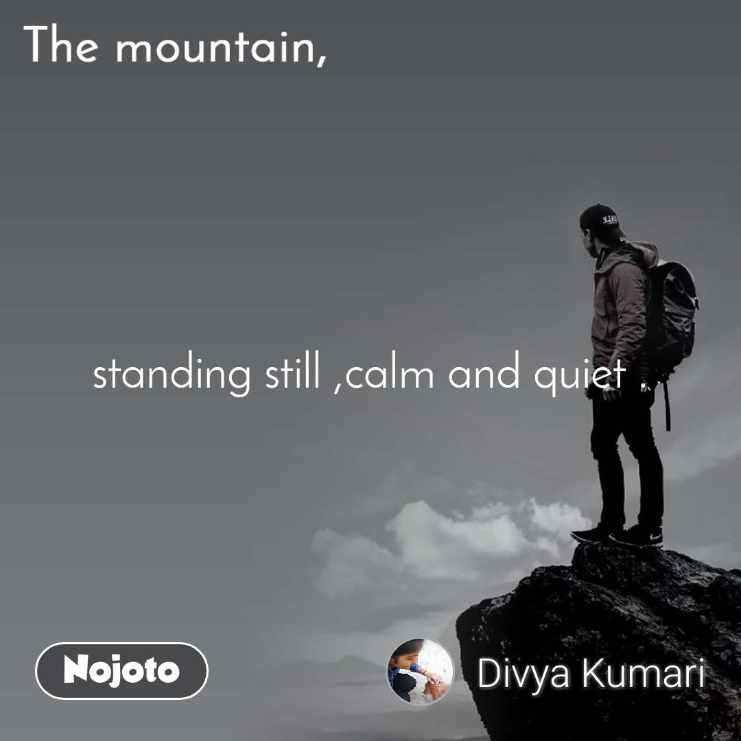 The mountain, standing still ,calm and quiet .