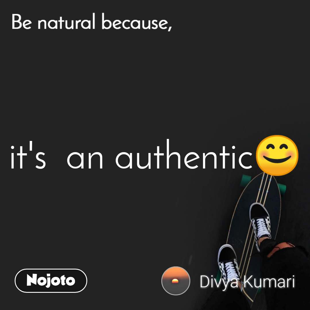 Be natural because it's  an authentic😊