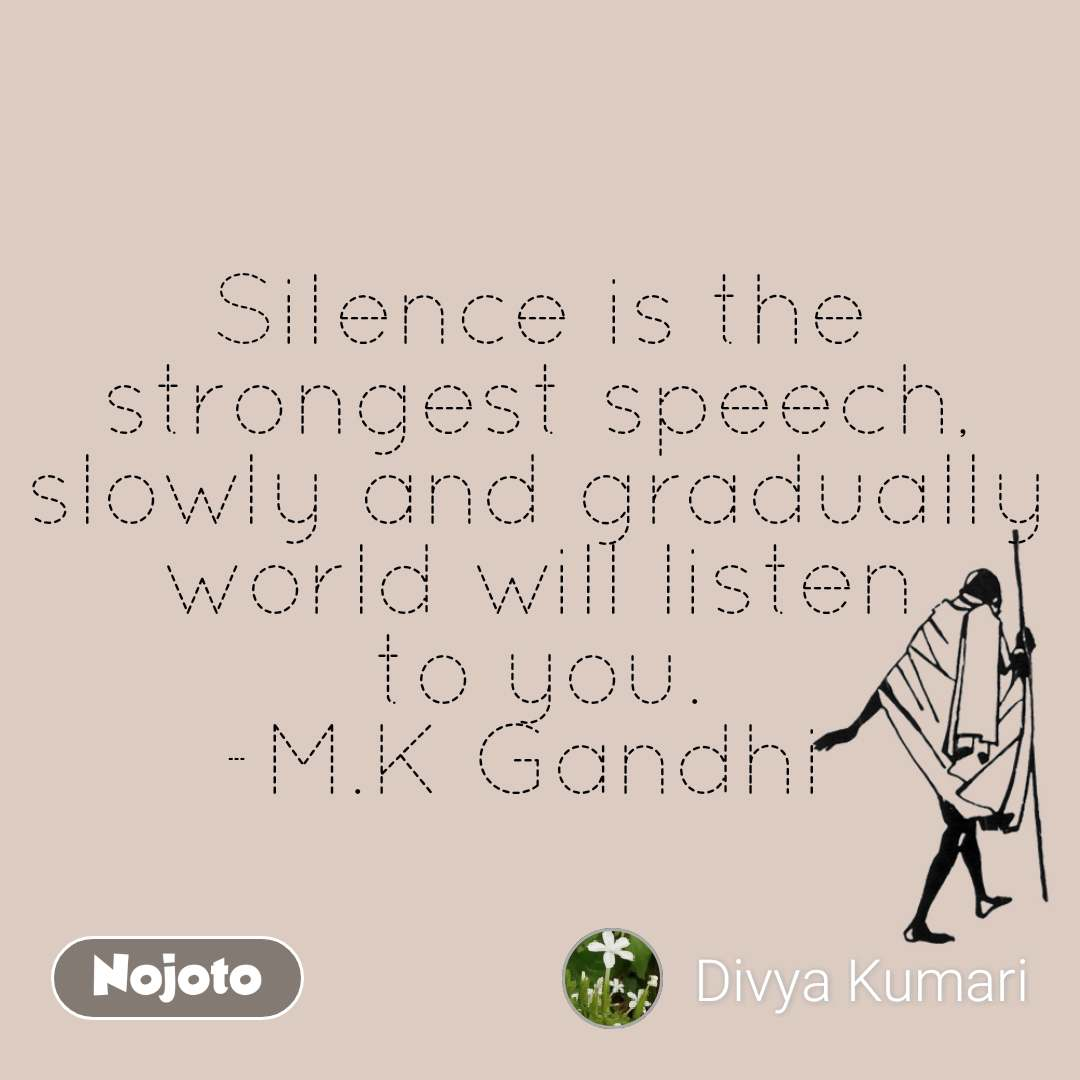Silence is the strongest speech, slowly and gradually world will listen to you. -M.K Gandhi