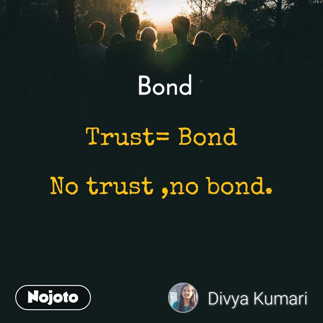 Bond Trust= Bond  No trust ,no bond.