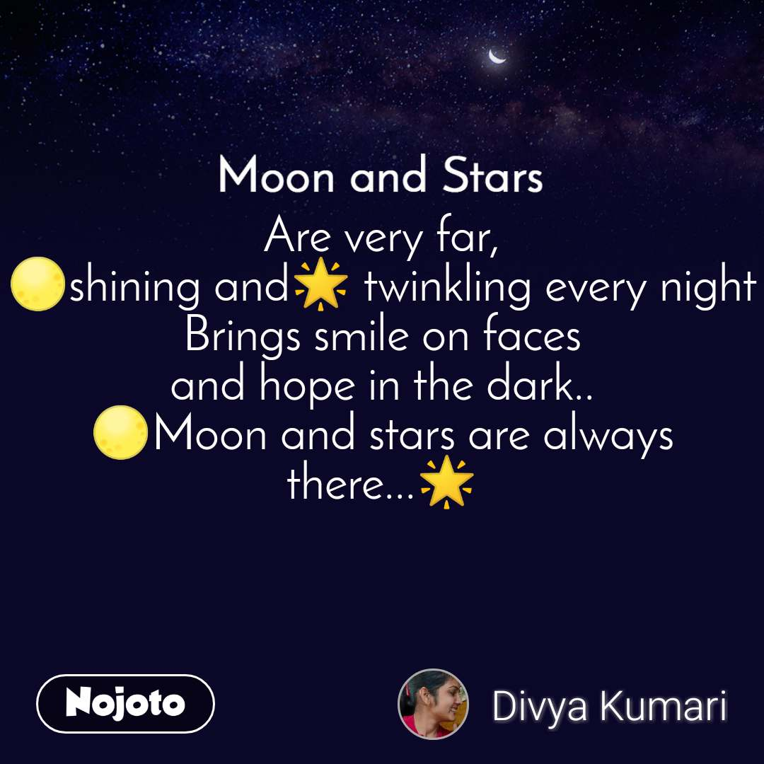 Moon and Stars  Are very far, 🌕shining and🌟 twinkling every night Brings smile on faces and hope in the dark.. 🌕Moon and stars are always there...🌟