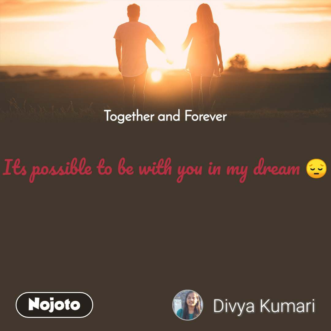 Together and Forever  Its possible to be with you in my dream 😔