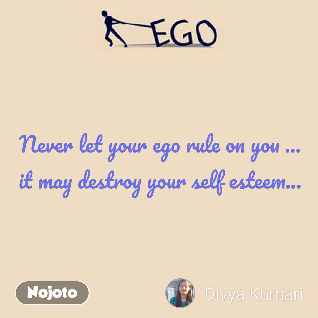 Ego Never let your ego rule on you ... it may destroy your self esteem...