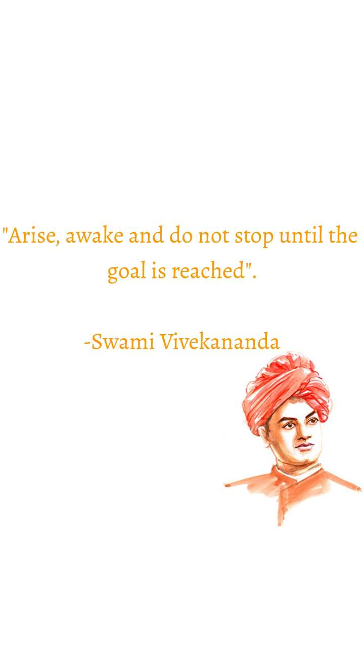 """""""Arise, awake and do not stop until the  goal is reached"""".  -Swami Vivekananda"""