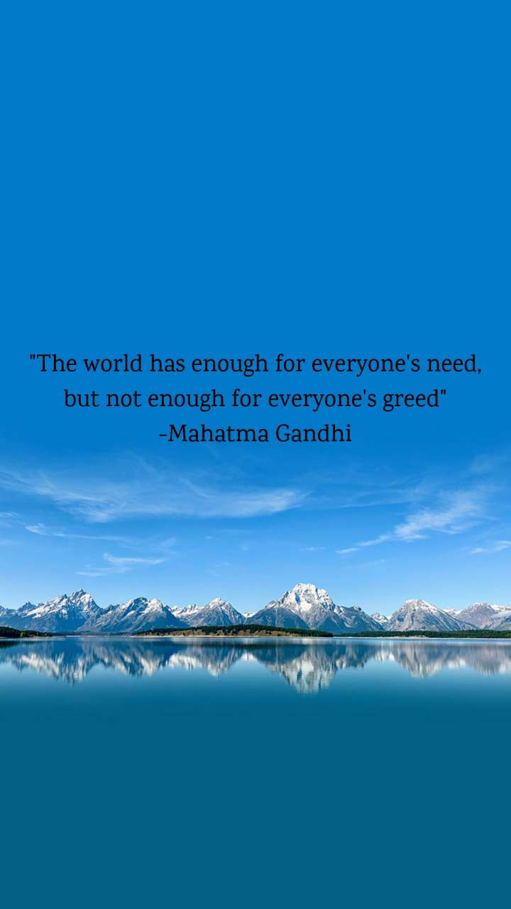 """""""The world has enough for everyone's need, but not enough for everyone's greed"""" -Mahatma Gandhi"""