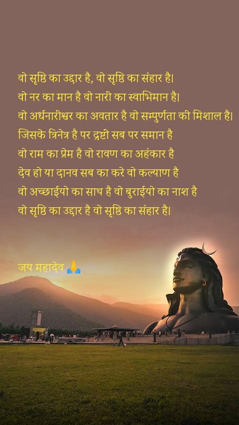 वो सृष्ठि का उद्दार है, वो सृष्ठि का संहार है। वो नर का मान है वो नारी का स्वाभिमान है। वो अर्धनारीश्वर का अवतार है वो सम्पुर्णता की मिशाल है।  जिसके त्रिनेत्र है पर द्रष्टी सब पर समान है  वो राम का प्रेम है वो रावण का अहंकार है  देव हो या दानव सब का करे वो कल्याण है  वो अच्छाईयो का साथ है वो बुराईयो का नाश है  वो सृष्ठि का उद्दार है वो सृष्ठि का संहार है।   जय महादेव 🙏