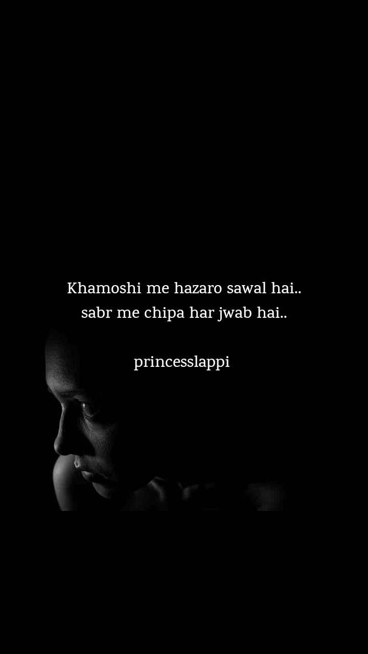 Khamoshi me hazaro sawal hai.. sabr me chipa har jwab hai..   princesslappi