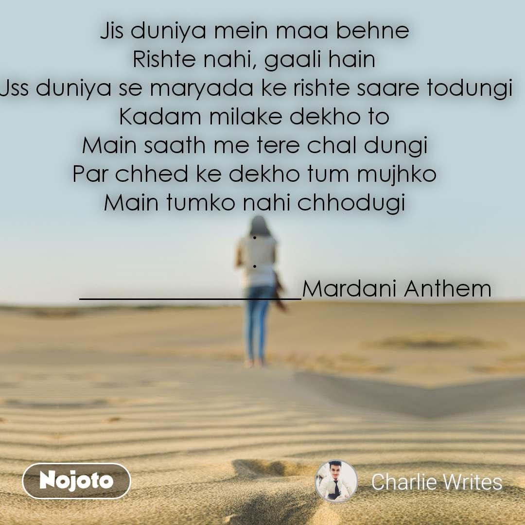 Jis duniya mein maa behne Rishte nahi, gaali hain Uss duniya se maryada ke rishte saare todungi Kadam milake dekho to Main saath me tere chal dungi Par chhed ke dekho tum mujhko Main tumko nahi chhodugi . .              ___________________Mardani Anthem