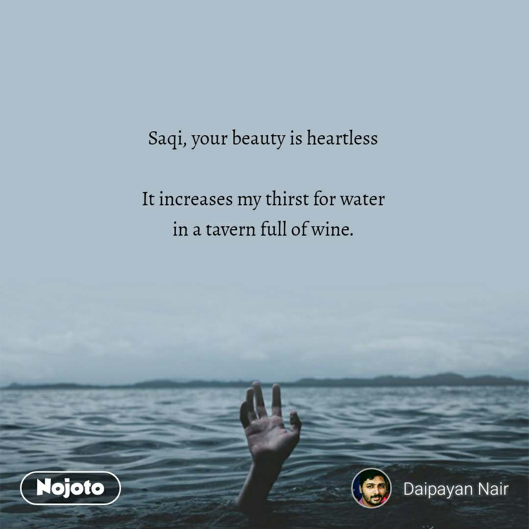 Saqi, your beauty is heartless  It increases my thirst for water in a tavern full of wine.