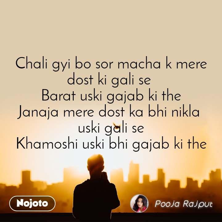 Chali gyi bo sor macha k mere dost ki gali se  Barat uski gajab ki the Janaja mere dost ka bhi nikla  uski gali se Khamoshi uski bhi gajab ki the