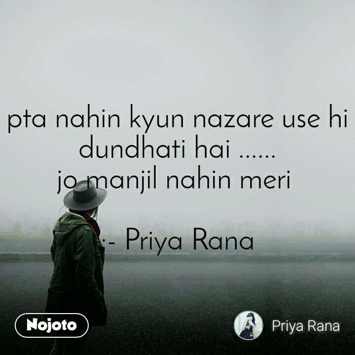 pta nahin kyun nazare use hi dundhati hai ...... jo manjil nahin meri   :- Priya Rana