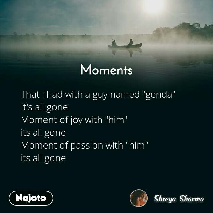 "Moments That i had with a guy named ""genda"" It's all gone  Moment of joy with ""him"" its all gone  Moment of passion with ""him"" its all gone"