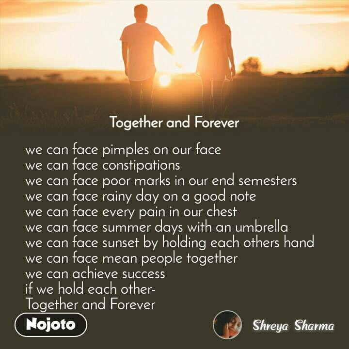 Together and Forever  we can face pimples on our face  we can face constipations  we can face poor marks in our end semesters  we can face rainy day on a good note  we can face every pain in our chest  we can face summer days with an umbrella  we can face sunset by holding each others hand  we can face mean people together  we can achieve success  if we hold each other- Together and Forever