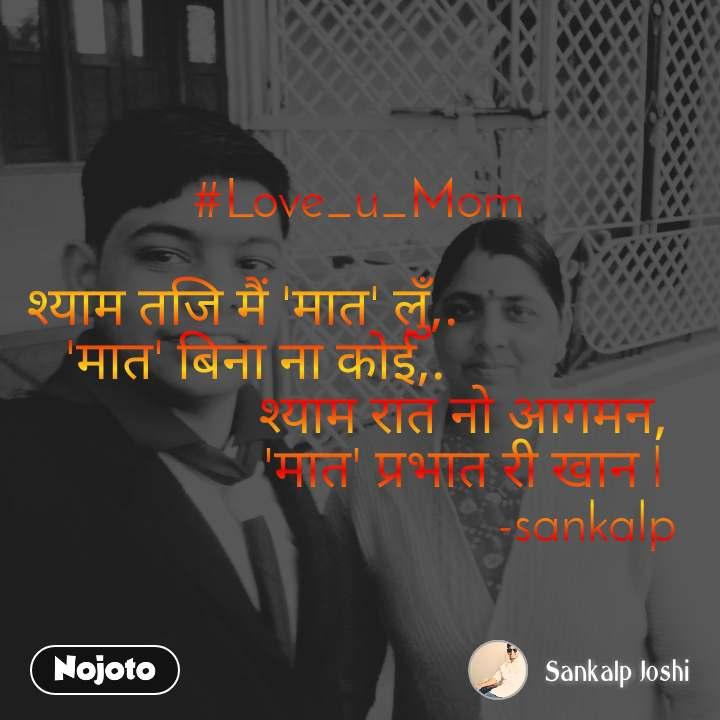 #Love_u_Mom  श्याम तजि मैं 'मात' लुँ,.                   'मात' बिना ना कोई,.                                 श्याम रात नो आगमन,                 'मात' प्रभात री खान l                                    -sankalp