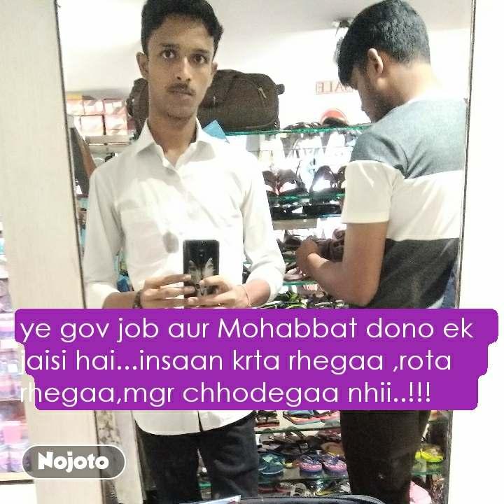 ye gov job aur Mohabbat dono ek jaisi hai...insaan krta rhegaa ,rota rhegaa,mgr chhodegaa nhii..!!!