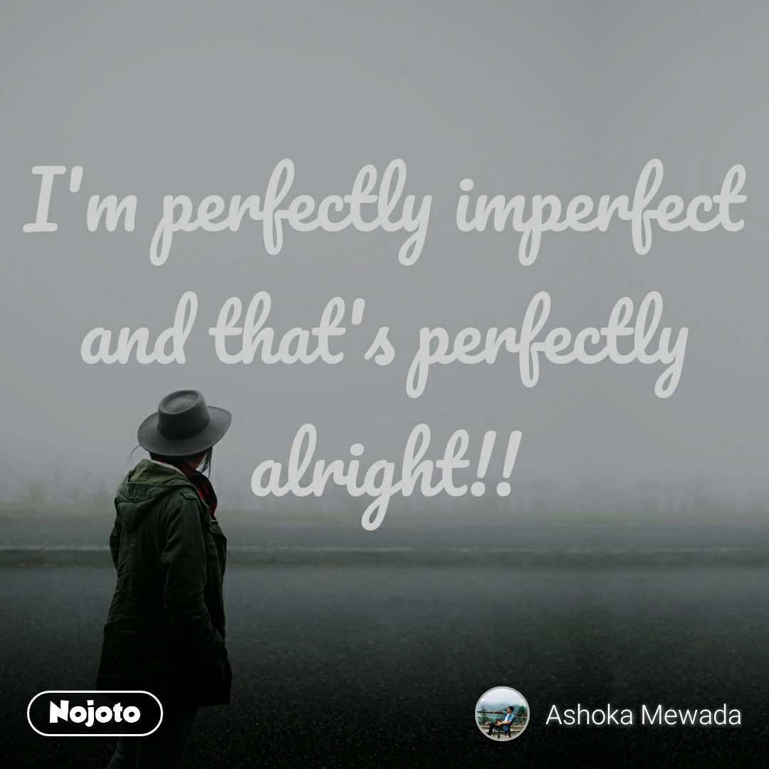 I'm perfectly imperfect and that's perfectly alright!!