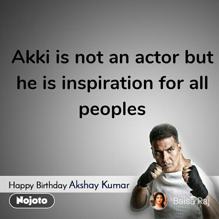 Happy Birthday Akshay Kumar  Akki is not an actor but he is inspiration for all peoples