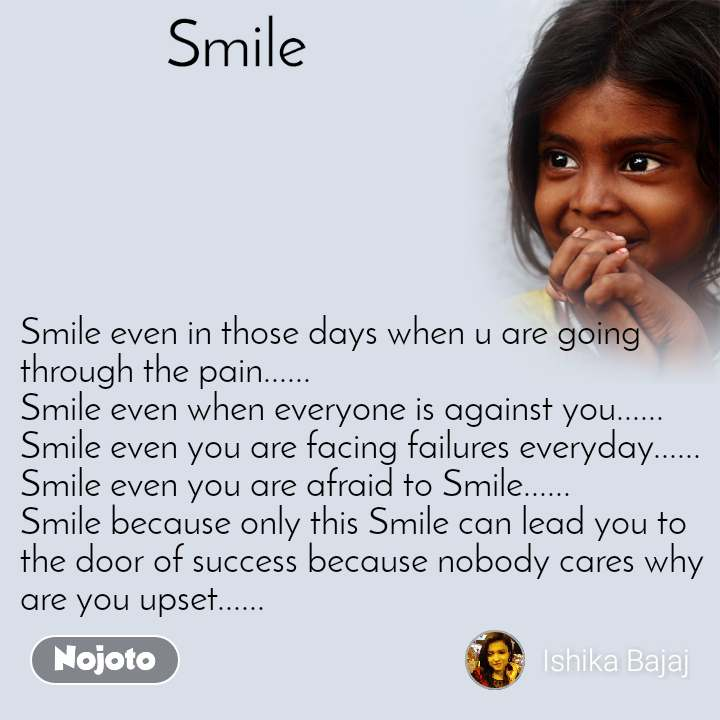 Smile   Smile even in those days when u are going through the pain...... Smile even when everyone is against you...... Smile even you are facing failures everyday...... Smile even you are afraid to Smile...... Smile because only this Smile can lead you to the door of success because nobody cares why are you upset......