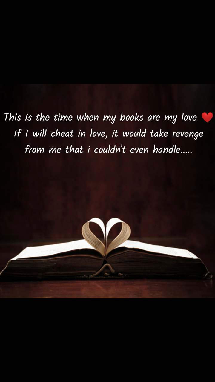 This is the time when my books are my love ❤ If I will cheat in love, it would take revenge from me that i couldn't even handle.....