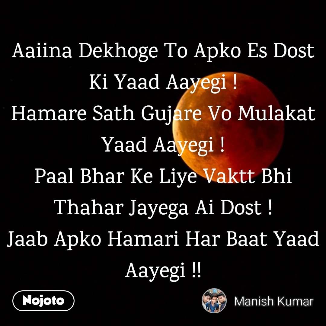 Aaiina Dekhoge To Apko Es Dost Ki Yaad Aayegi ! Hamare Sath Gujare Vo Mulakat Yaad Aayegi ! Paal Bhar Ke Liye Vaktt Bhi Thahar Jayega Ai Dost ! Jaab Apko Hamari Har Baat Yaad Aayegi !!