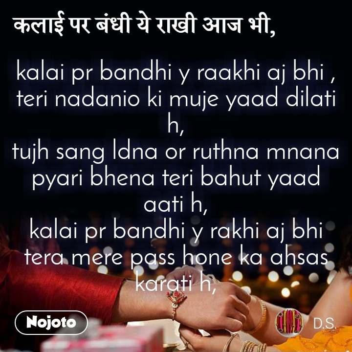 कलाई पर बंधी ये राखी आज भी, kalai pr bandhi y raakhi aj bhi , teri nadanio ki muje yaad dilati h, tujh sang ldna or ruthna mnana  pyari bhena teri bahut yaad aati h, kalai pr bandhi y rakhi aj bhi tera mere pass hone ka ahsas karati h,