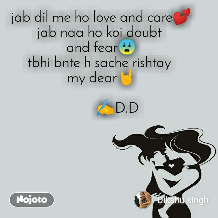 jab dil me ho love and care💕 jab naa ho koi doubt  and fear😨 tbhi bnte h sache rishtay  my dear🤘                   ✍️D.D