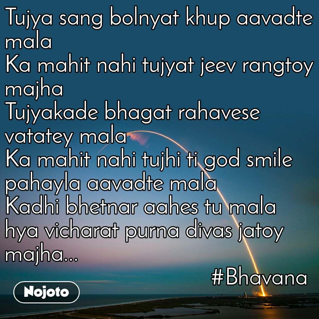 Tujya sang bolnyat khup aavadte mala Ka mahit nahi tujyat jeev rangtoy majha Tujyakade bhagat rahavese vatatey mala Ka mahit nahi tujhi ti god smile pahayla aavadte mala Kadhi bhetnar aahes tu mala  hya vicharat purna divas jatoy majha...                                                    #Bhavana