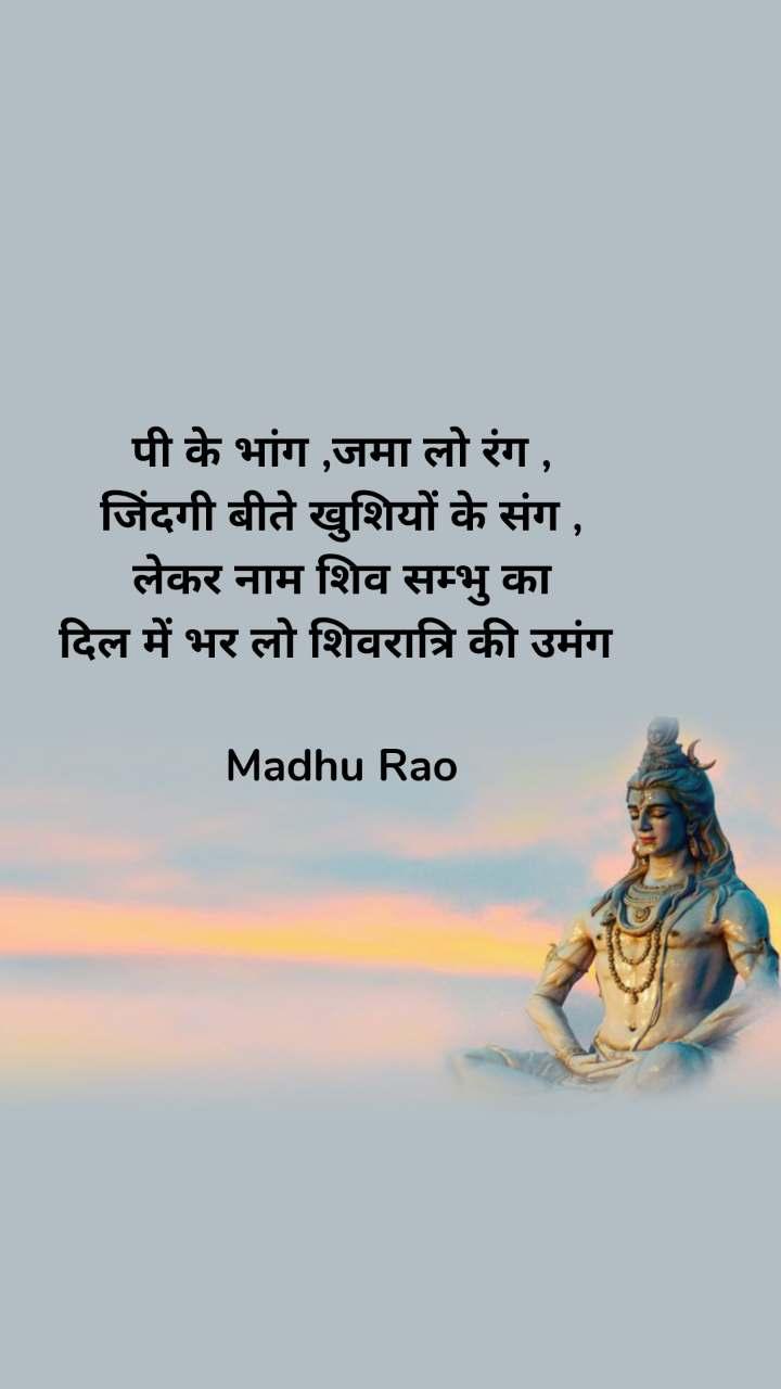 पी के भांग ,जमा लो रंग , जिंदगी बीते खुशियों के संग , लेकर नाम शिव सम्भु का दिल में भर लो शिवरात्रि की उमंग   Madhu Rao