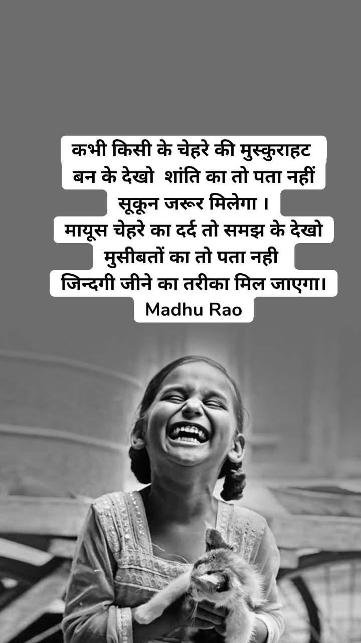 कभी किसी के चेहरे की मुस्कुराहट  बन के देखो  शांति का तो पता नहीं सूकून जरूर मिलेगा । मायूस चेहरे का दर्द तो समझ के देखो मुसीबतों का तो पता नही  जिन्दगी जीने का तरीका मिल जाएगा। Madhu Rao