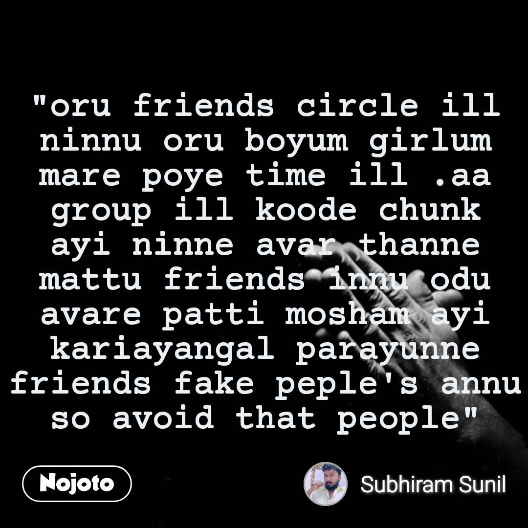 """oru friends circle ill ninnu oru boyum girlum mare poye time ill .aa group ill koode chunk ayi ninne avar thanne mattu friends innu odu avare patti mosham ayi kariayangal parayunne friends fake peple's annu so avoid that people"""