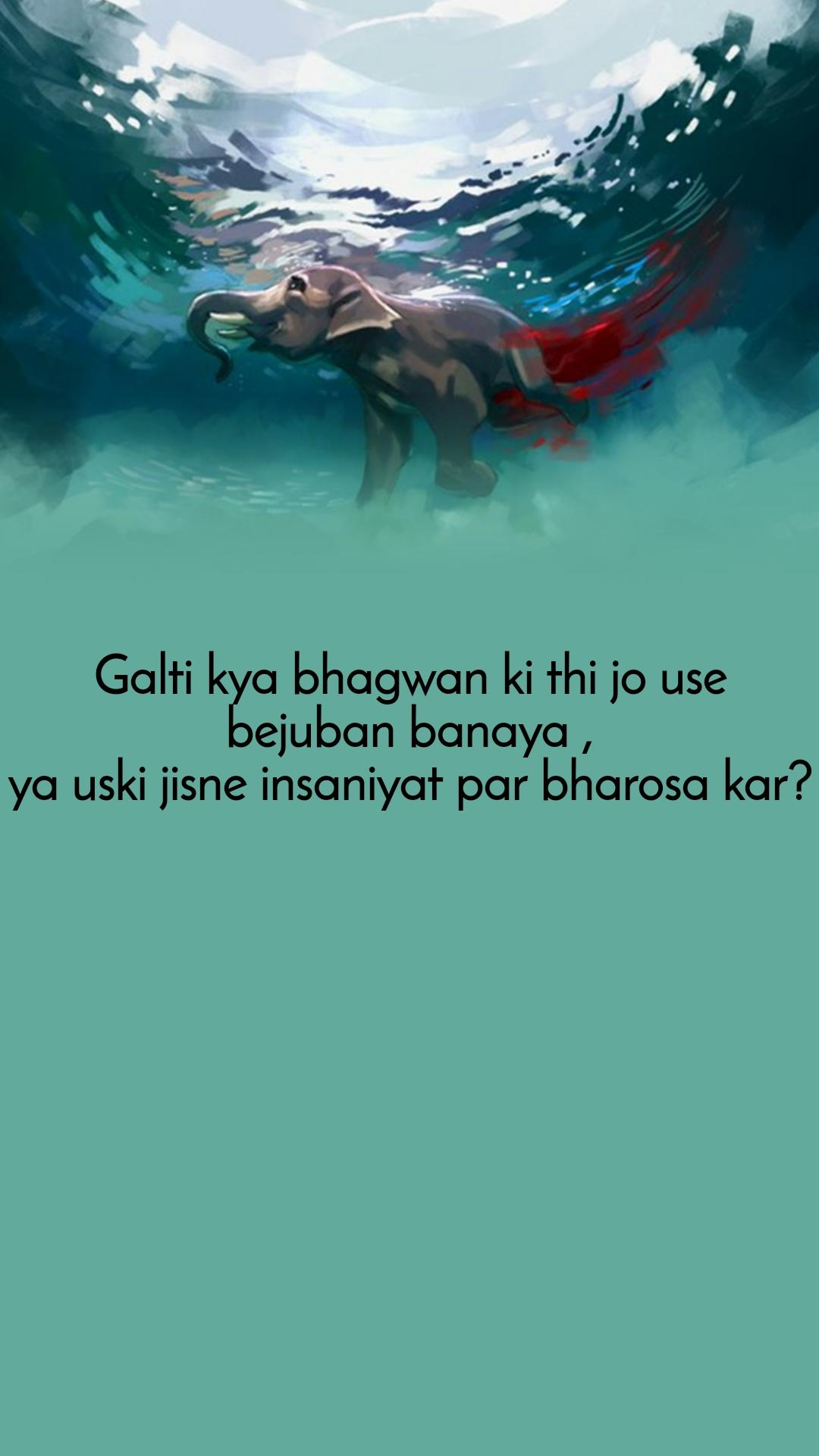 Galti kya bhagwan ki thi jo use bejuban banaya , ya uski jisne insaniyat par bharosa kar?