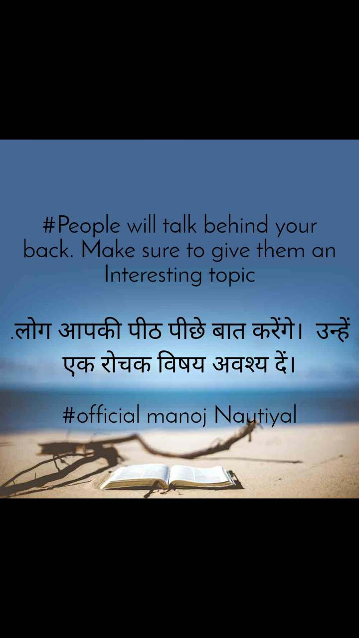 #People will talk behind your back. Make sure to give them an Interesting topic  .लोग आपकी पीठ पीछे बात करेंगे।  उन्हें एक रोचक विषय अवश्य दें।  #official manoj Nautiyal