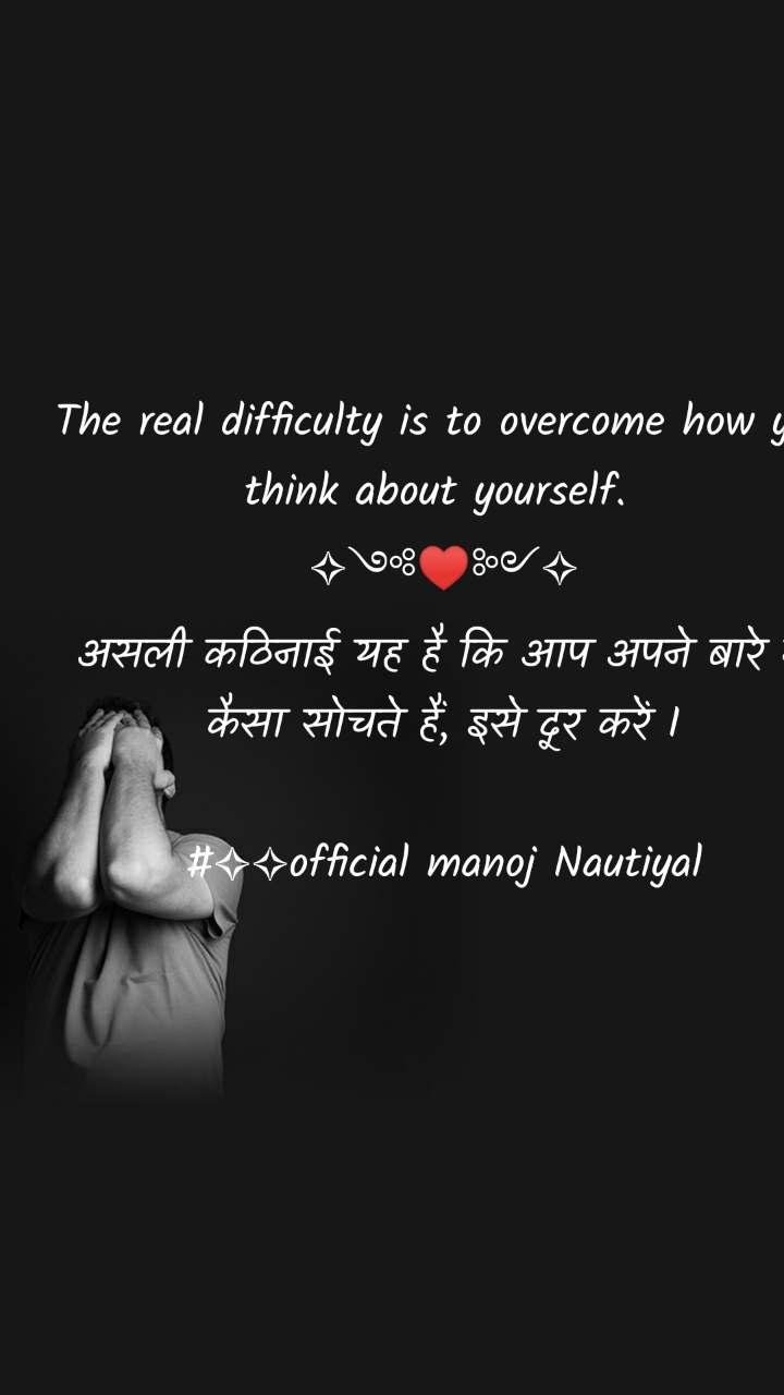 The real difficulty is to overcome how you think about yourself.  ✧༺♥༻✧ असली कठिनाई यह है कि आप अपने बारे में कैसा सोचते हैं, इसे दूर करें I  #✧✧official manoj Nautiyal