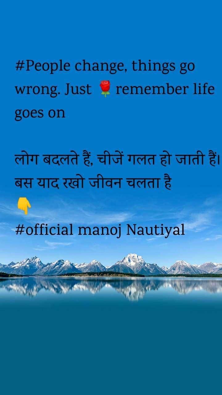 #People change, things go wrong. Just 🌹remember life goes on  लोग बदलते हैं, चीजें गलत हो जाती हैं।  बस याद रखो जीवन चलता है 👇 #official manoj Nautiyal