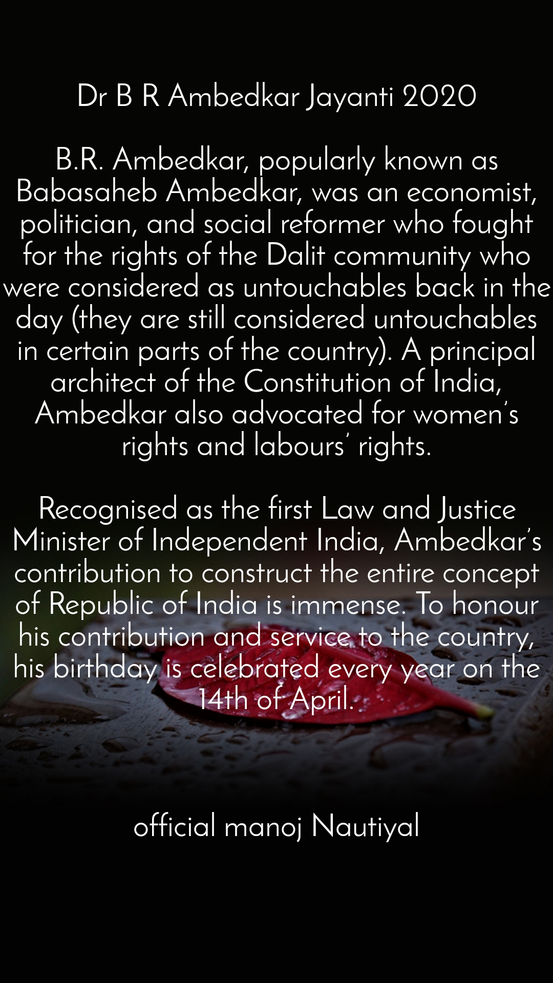 Dr B R Ambedkar Jayanti 2020  B.R. Ambedkar, popularly known as Babasaheb Ambedkar, was an economist, politician, and social reformer who fought for the rights of the Dalit community who were considered as untouchables back in the day (they are still considered untouchables in certain parts of the country). A principal architect of the Constitution of India, Ambedkar also advocated for women's rights and labours' rights.  Recognised as the first Law and Justice Minister of Independent India, Ambedkar's contribution to construct the entire concept of Republic of India is immense. To honour his contribution and service to the country, his birthday is celebrated every year on the 14th of April.    official manoj Nautiyal