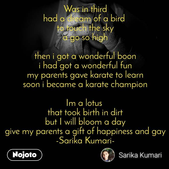 Was in third had a dream of a bird  to touch the sky a go so high  then i got a wonderful boon i had got a wonderful fun my parents gave karate to learn soon i became a karate champion  Im a lotus  that took birth in dirt but I will bloom a day give my parents a gift of happiness and gay -Sarika Kumari-