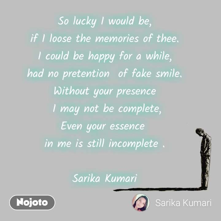 So lucky I would be, if I loose the memories of thee. I could be happy for a while, had no pretention  of fake smile. Without your presence  I may not be complete, Even your essence  in me is still incomplete .  Sarika Kumari