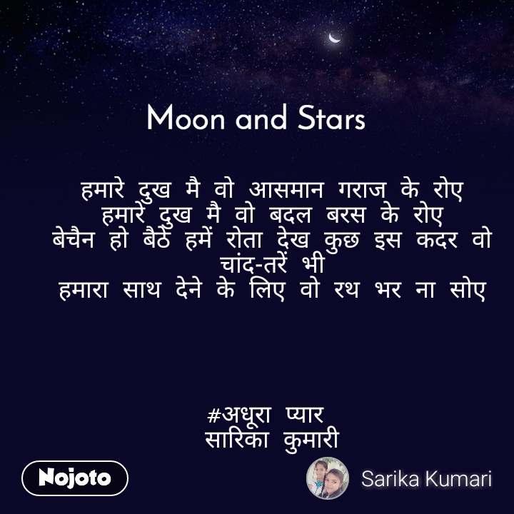 Moon and Stars  हमारे दुख मै वो आसमान गराज के रोए हमारे दुख मै वो बदल बरस के रोए बेचैन हो बैठे हमें रोता देख कुछ इस कदर वो चांद-तरें भी हमारा साथ देने के लिए वो रथ भर ना सोए     #अधूरा प्यार  सारिका कुमारी