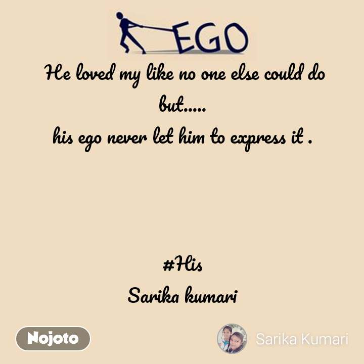 Ego  He loved my like no one else could do  but.....  his ego never let him to express it .    #His Sarika kumari