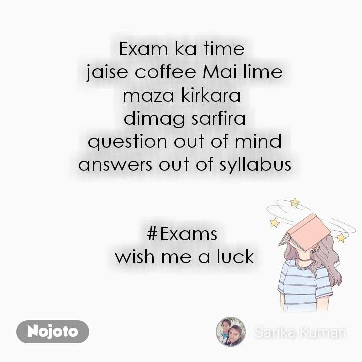 Exam ka time  jaise coffee Mai lime maza kirkara  dimag sarfira question out of mind answers out of syllabus   #Exams  wish me a luck