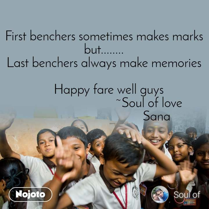 First benchers sometimes makes marks but........ Last benchers always make memories     Happy fare well guys                              ~Soul of love                                   Sana