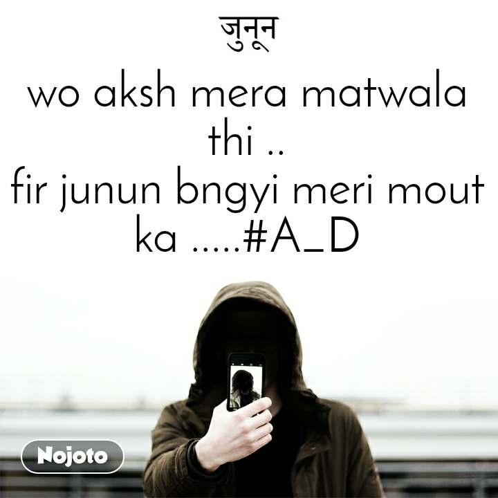 wo aksh mera matwala thi .. fir junun bngyi meri mout ka .....#A_D