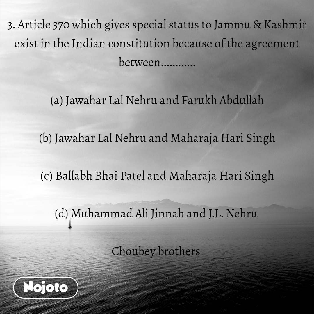 3. Article 370 which gives special status to Jammu & Kashmir exist in the Indian constitution because of the agreement between............  (a) Jawahar Lal Nehru and Farukh Abdullah  (b) Jawahar Lal Nehru and Maharaja Hari Singh  (c) Ballabh Bhai Patel and Maharaja Hari Singh  (d) Muhammad Ali Jinnah and J.L. Nehru   Choubey brothers